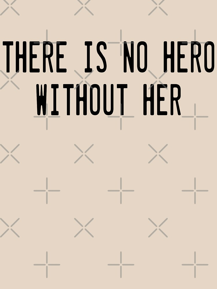 There is no hero without her by g3nzoshirts