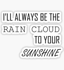 I'LL ALWAYS BE THE RAIN CLOUD TO YOUR SUNSHINE Sticker