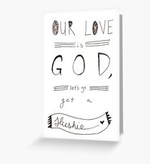 heathers - our love is god, let's go get a slushie Greeting Card
