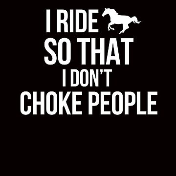 I RIDE HORSES SO THAT I DON'T CHOKE PEOPLE by JessDesigns
