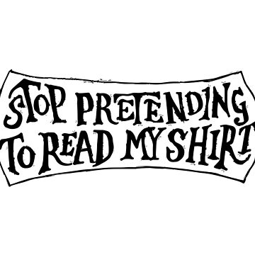 Stop Pretending To Read My Shirt (Black) by actualchad