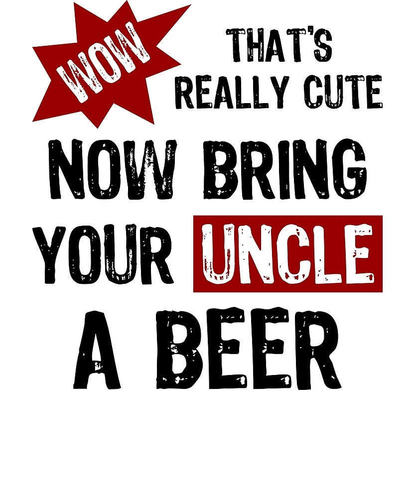 Wow, eso es realmente lindo, ahora trae a tu tío una cerveza