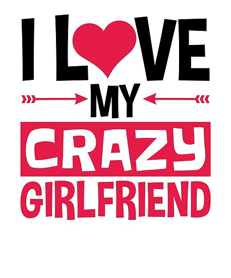 I Love My Crazy Girlfriend Valentines Day Posters By Jaygo Redbubble