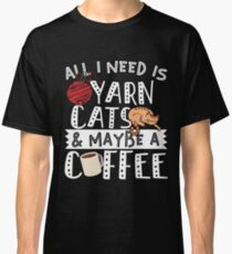 All I Need Is Yarn Cats And Maybe A Coffee Classic T-Shirt