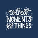 Collect Moments Not Things by abbymalagaART