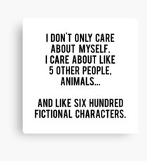 I Don't Only Care About Myself. I Care About Like 5 Other People, Animals And Like Six Hundred Fictional Characters Canvas Print