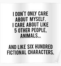 I Don't Only Care About Myself. I Care About Like 5 Other People, Animals And Like Six Hundred Fictional Characters Poster