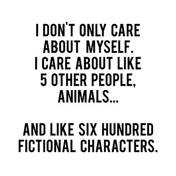 I Don't Only Care About Myself. I Care About Like 5 Other People, Animals And Like Six Hundred Fictional Characters by daddydj12
