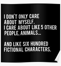 I Don't Only Care About Myself. I Care About Like 5 Other People, Animals And Like Six Hundred Fictional Characters - Black Poster