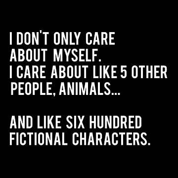 I Don't Only Care About Myself. I Care About Like 5 Other People, Animals And Like Six Hundred Fictional Characters - Black by daddydj12