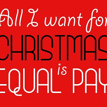 All I Want For Christmas is Equal Pay by designite