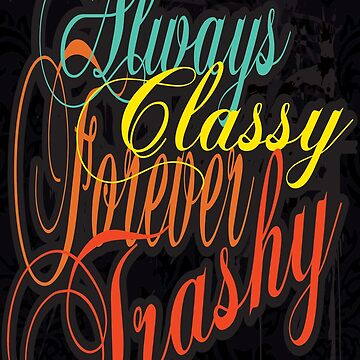 Always Classy Forever Trashy by jdamelio