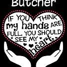 Herz eines Metzgers. Wenn du denkst, dass meine Hände voll sind, solltest du mein Herz sehen. von flamingarts