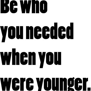 Be who you needed when you were younger by designite