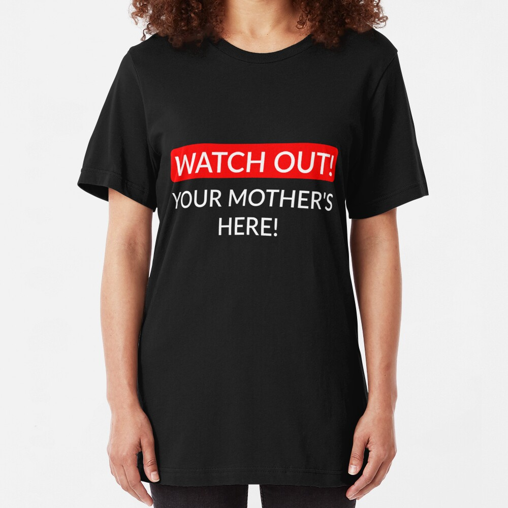 Watch out! Your Mother's here! Slim Fit T-Shirt