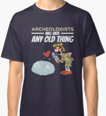 Archeologists Will Date Any Old Thing Archaeology Classic T-Shirt