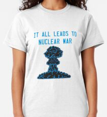 It All Leads to Nuclear War Classic T-Shirt
