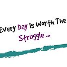 Every Day Is Worth The Struggle by avalonmedia