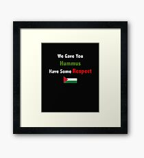 We gave you Hummus, have some respect.  Framed Print