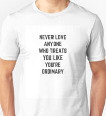 NEVER LOVE ANYONE WHO TREATS YOU LIKE YOU ARE ORDINARY T-Shirt