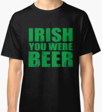 IRISH YOU WERE BEER St Patrick s Day T Shirt Classic T-Shirt