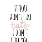 If You don't like cats i don't like you. by AdeleManuti