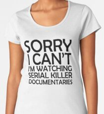 Sorry I Can't I'm Watching Serial Killer Documentaries  Women's Premium T-Shirt