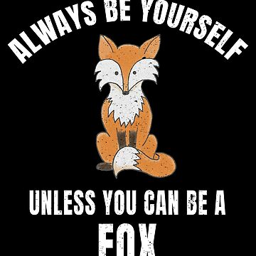 Always Be Yourself Unless You Can Be A Fox by MerchLovers