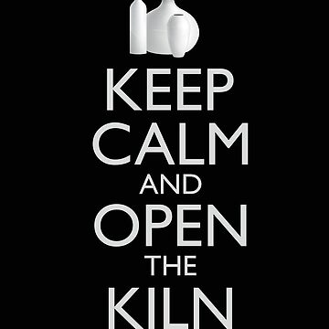 Keep Calm and Open the Kiln for Pottery Ceramics  by MIGHTYSUN