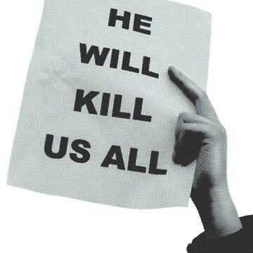 He Will Kill Us All by woodybatts