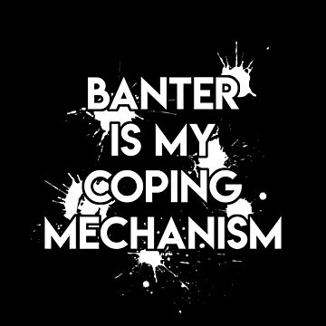 Banter is My Coping Mechanism by JoyfulTypist