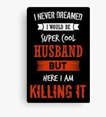 I never dreamed I would be super cool Husband but here I am killing it - Super Cool Husband shirt Canvas Print