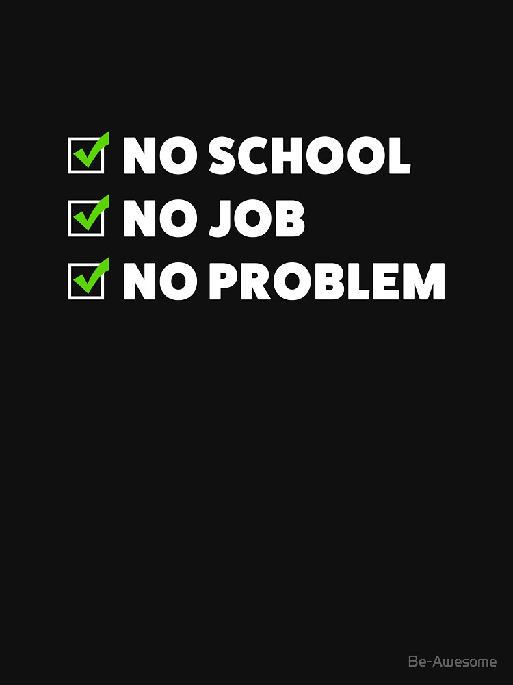 No school. No job. No problem! by Be-Awesome