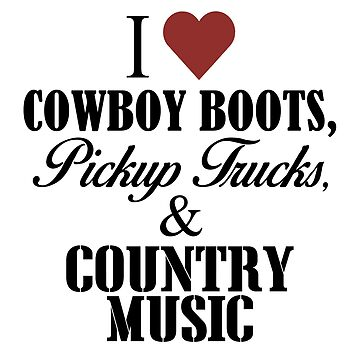 I Love Cowboy Boots, Pickup Trucks and Country Music by flipper42