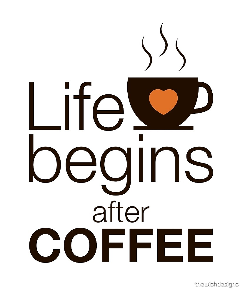 Life Begins After Coffee   I Love Coffee By Thewishdesigns