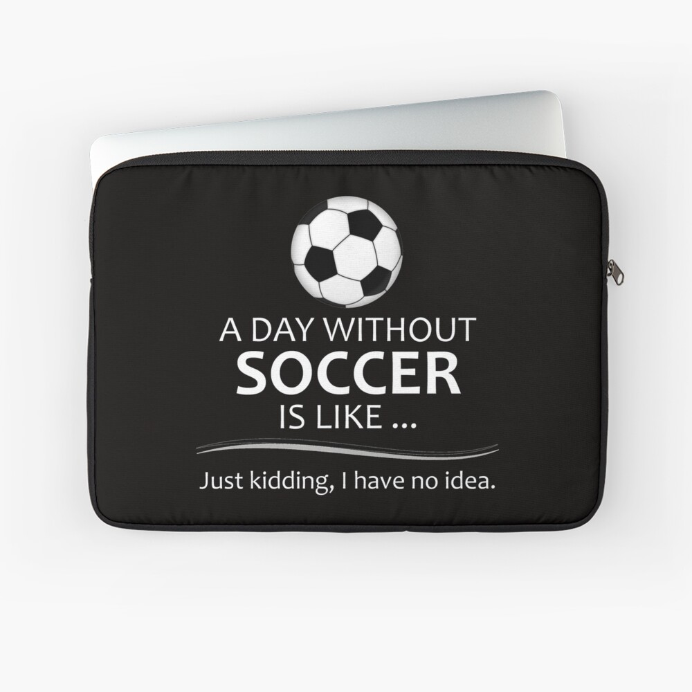 53c9423ab6b Soccer Gifts for Football and Futbol Lovers - A Day Without Soccer is Like  Laptop Sleeve