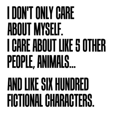 I Don't Only Care About Myself. I Care About Like 5 Other People, Animals And Like Six Hundred Fictional Characters by dealzillas