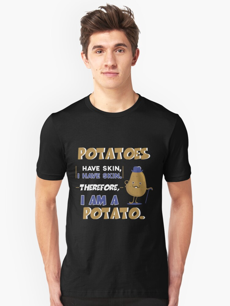 potatoes have skin i have skin therefore mens Funny T-Shirt i am a potato