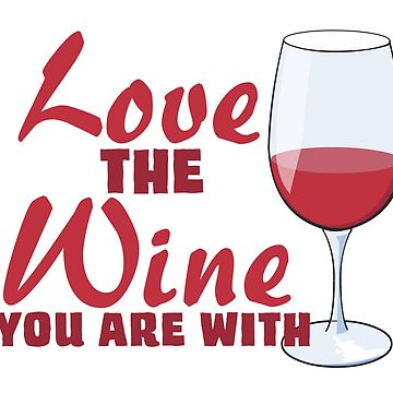 Love the Wine You Are With! by ezcreative