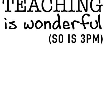 Teaching Is Wonderful (So Is 3PM) by trends