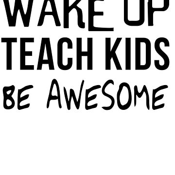 Wake Up Teach Kids Be Awesome by trends