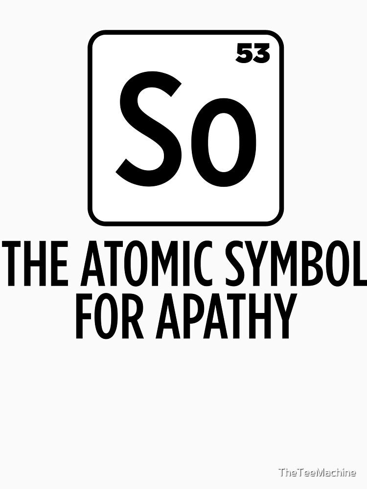 So The Atomic Symbol For Apathy Sticker T Shirt Gift For