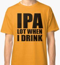 Lustiges IPA-Los, wenn ich Hemd trinke Classic T-Shirt