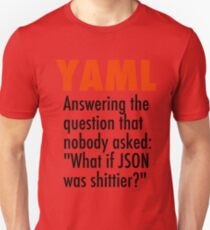 YAML is the answer to the question no one asked - what if JSON was shittier? Unisex T-Shirt