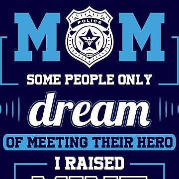 Police Mom - Some People Only Dream of Meeting Their Hero. I Raised Mine. by flipper42