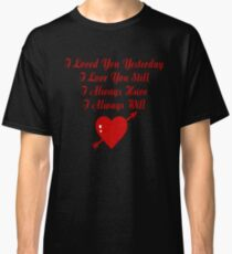 I loved you yesterday  I love you still  I always have  I always will T Shirt Classic T-Shirt