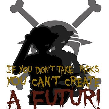 If you don't take risks you can't creat a future! by Jocker
