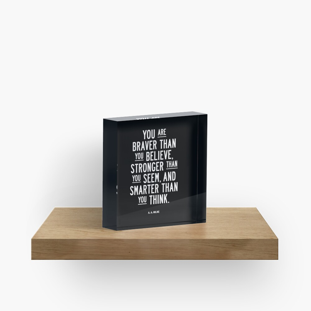 You Are Braver Than You Believe Stronger Than You Seem and Smarter Than You Think Acrylic Block