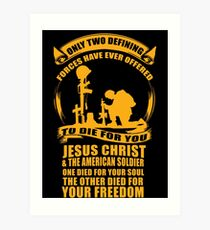 Only 2 Defining Forces Have Ever Offered To Die For You Jesus Christ and The American Soldier. 1 Died For Your Soul, The Other Died For Your Freedom. Art Print