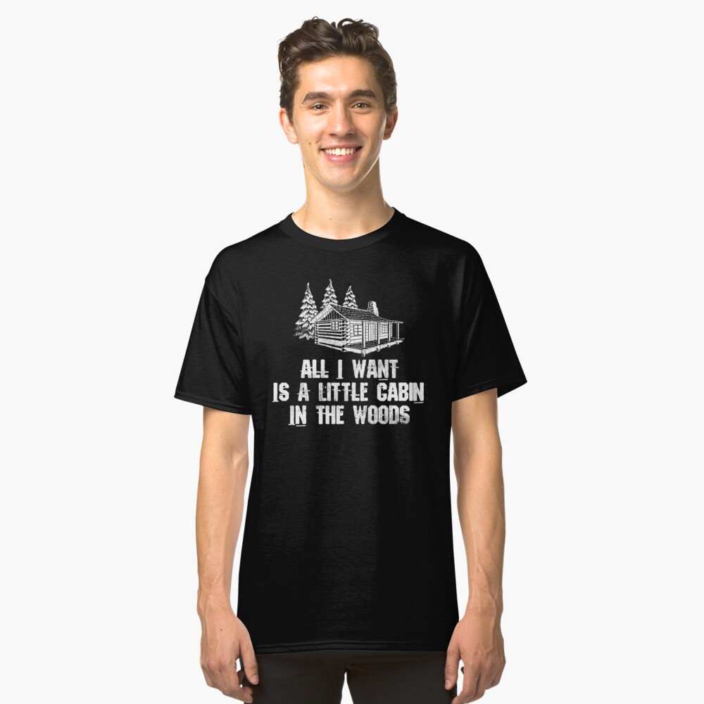 All I Want Is A Cabin In The Woods Classic T-Shirt Front